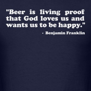 Beer is proof that God loves us and wants us to be happy. -Benjamin Franklin T-Shirts - Men's T-Shirt