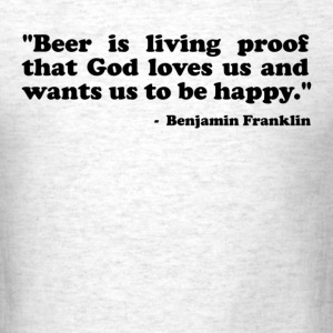 Beer is living proof that God loves us and wants us to be happy. Benjamin Franklin T-Shirts - Men's T-Shirt