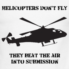 Helicopter Don't Fly...They Beat The Air Into Submission!