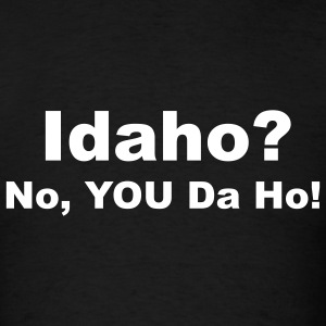 Idaho? No, YOU Da Ho! T-Shirts - Men's T-Shirt