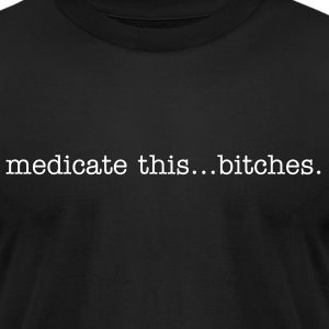medicate this... bitches. - Men's T-Shirt by American Apparel