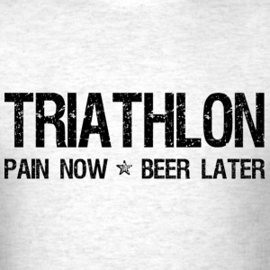 Triathlon Pain Now Beer Later T-Shirts - Men's T-Shirt