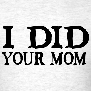 I Did Your Mom T-Shirts - Men's T-Shirt