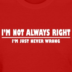 I'm not always right. I'm just never wrong