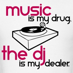 Music is my Drug the DJ is my Dealer T-Shirts