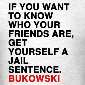 IF YOU WANT TO KNOW WHO YOUR FRIENDS ARE, GET YOURSELF A JAIL SENTENCE bukowski T-Shirts - Men's T-Shirt