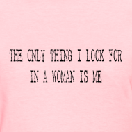 Design ~ The only thing I look for in a woman is me- black