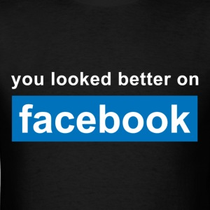You looked better on facebook T-Shirts - Men's T-Shirt