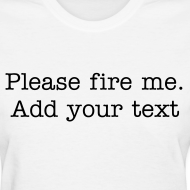 Design ~ Please fire me. Add your own text. (Women's)
