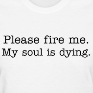 Design ~ Please fire me. My soul is dying. (Women's)
