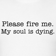 Design ~ Please fire me. My soul is dying.  (Men's)