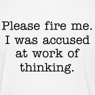 Design ~ Please fire me. I was accused at work of thinking. (Women's)