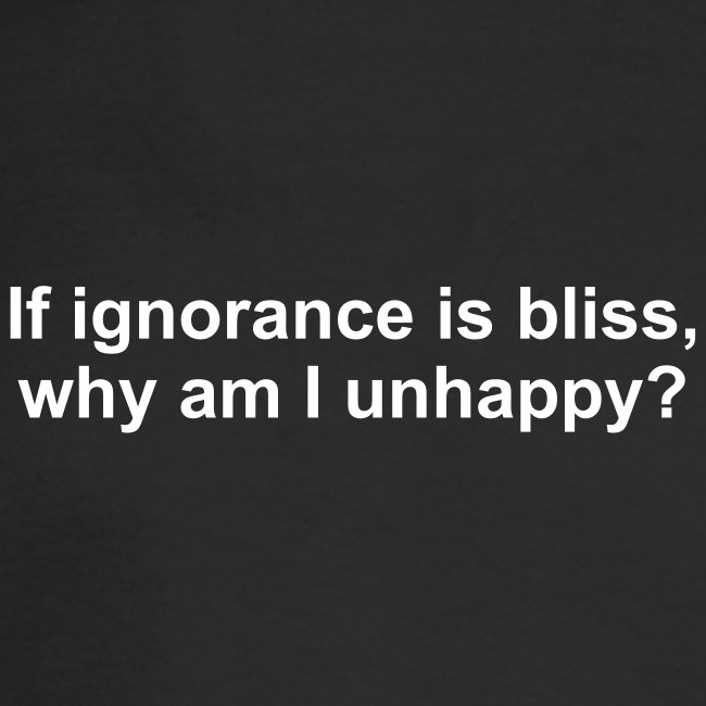 If ignorance is bliss, why am I unhappy?