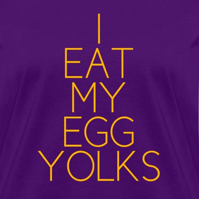 I EAT MY EGG YOLKS - women's