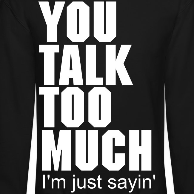 I T W You Talk Too Much Im Just Sayin Crewneck Sweatshirt