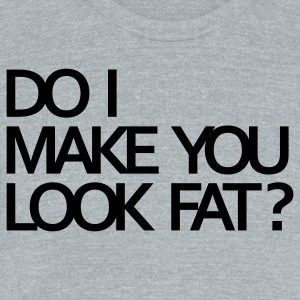 Do I make you look fat? T-Shirts - Unisex Tri-Blend T-Shirt by American Apparel