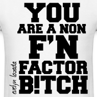 Design ~ You are a non f'n factor B!tch