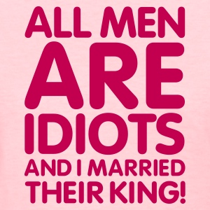 All men are idiots and I married their king! V2 Women's T-Shirts - Women's T-Shirt