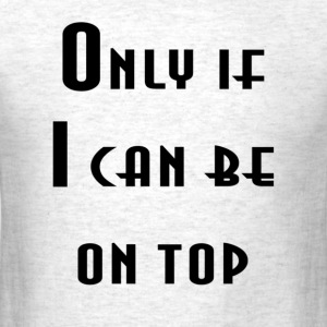 Only If I Can Be On Top - Men's T-Shirt