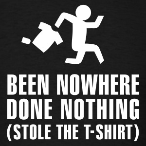 Been nowhere, done nothing, stole the T-shirt T-Shirts - Men's T-Shirt