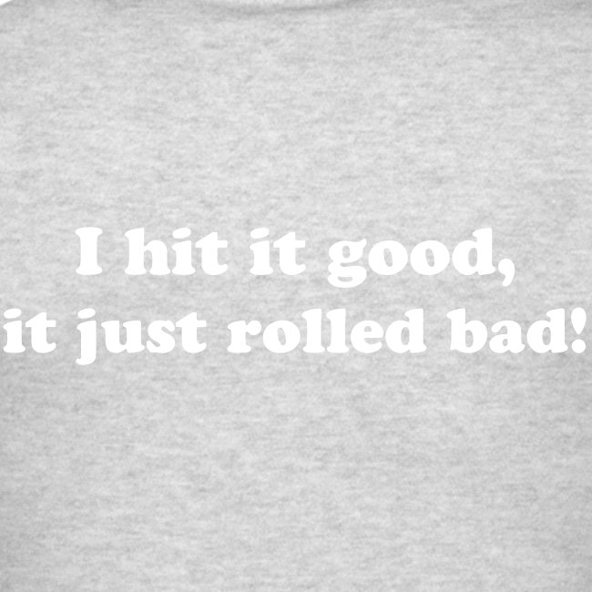 I hit it good, it just rolled bad!
