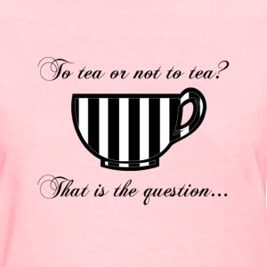 To Tea Or Not To Tea Women's Shirt - Women's T-Shirt