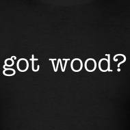 Design ~ Mens Tee : got wood?
