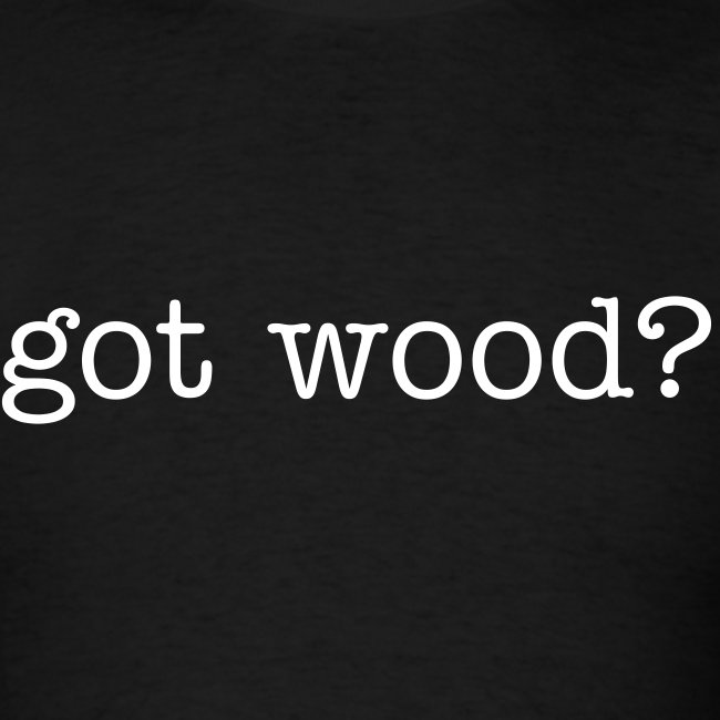 Mens Tee : got wood?