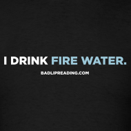 Design ~ I DRINK FIRE WATER