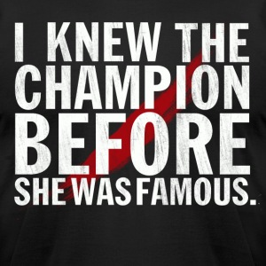 I Knew the Champion Before She was Famous Tee - Men's T-Shirt by American Apparel