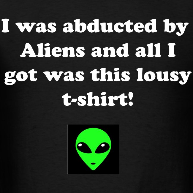 I was abducted by aliens and all i got was this lousy t-shirt!
