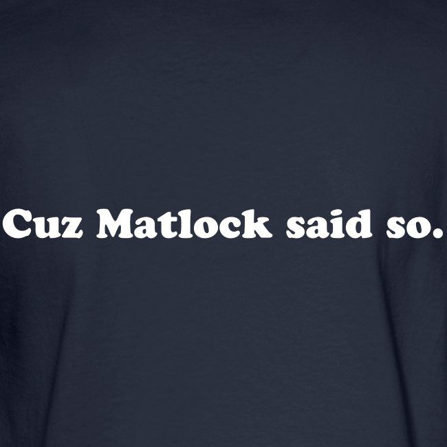 Cuz Matlock said so.