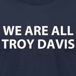 we are all troy davis (RIP...) T-Shirts - Men's T-Shirt by American Apparel
