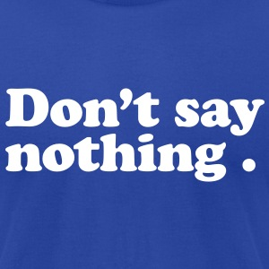 don't say nothing T-Shirts - Men's T-Shirt by American Apparel