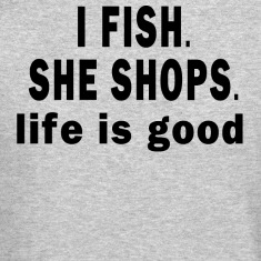I FISH. SHE SHOPS. LIFE IS GOOD Long Sleeve Shirts