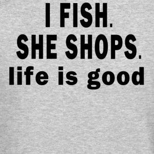 I FISH. SHE SHOPS. LIFE IS GOOD Long Sleeve Shirts - Crewneck Sweatshirt