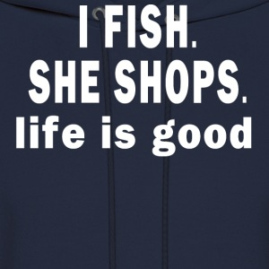 I FISH. SHE SHOPS. LIFE IS GOOD  - Men's Hoodie