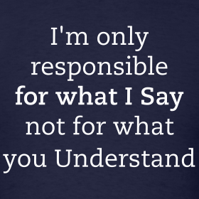 Design ~ I'm only responsible for what I Say, not for what you Understand