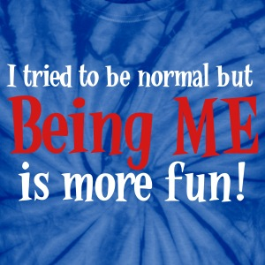 I Tried to be Normal but BEING ME is more FUN! T-Shirts - Unisex Tie Dye T-Shirt