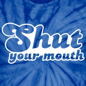 Shut your mouth T-Shirts - Unisex Tie Dye T-Shirt