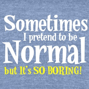 Sometimes I pretend to be NORMAL But it's so BORING! T-Shirts - Unisex Tri-Blend T-Shirt by American Apparel