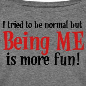 I Tried to be Normal but BEING ME is more FUN! Long Sleeve Shirts - Women's Wideneck Sweatshirt