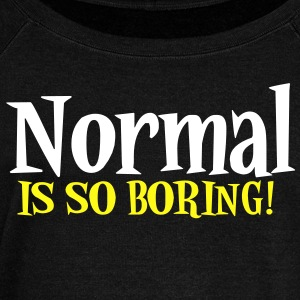 NORMAL IS SO BORING! Long Sleeve Shirts - Women's Wideneck Sweatshirt