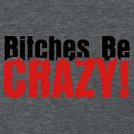 Design ~ Bitches Be Crazy - Women's T