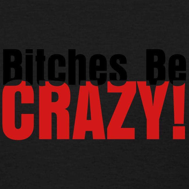 Bitches Be Crazy - Women's T