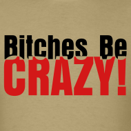 Design ~ Bitches Be Crazy - Men's T