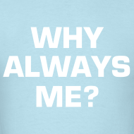 Design ~ WHY ALWAYS ME?