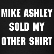 Design ~ Mike Ashley Sold My Other Shirt
