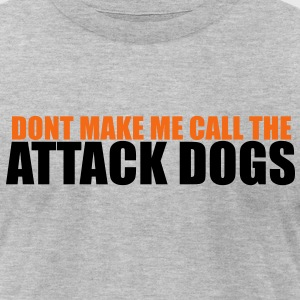 DONT MAKE ME CALL THE ATTACK DOGS T-Shirts - Men's T-Shirt by American Apparel