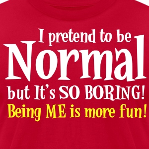 I Pretend to be normal but it's so boring - BEING ME IS MORE FUN T-Shirts - Men's T-Shirt by American Apparel